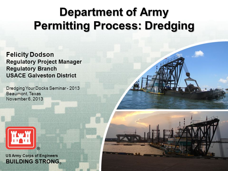 US Army Corps of Engineers BUILDING STRONG ® Department of Army Permitting Process: Dredging Felicity Dodson Regulatory Project Manager Regulatory Bra