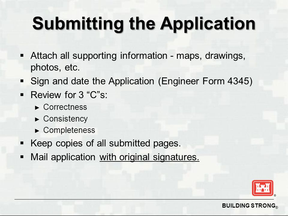 BUILDING STRONG ® Submitting the Application  Attach all supporting information - maps, drawings, photos, etc.  Sign and date the Application (Engin