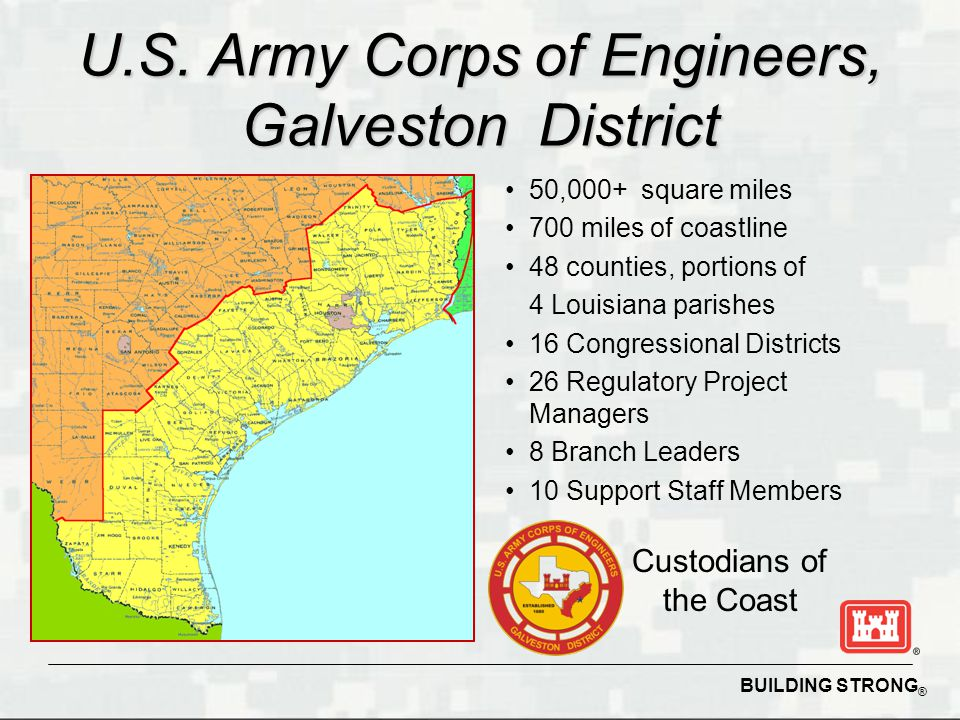 BUILDING STRONG ® U.S. Army Corps of Engineers, Galveston District 50,000+ square miles 700 miles of coastline 48 counties, portions of 4 Louisiana pa