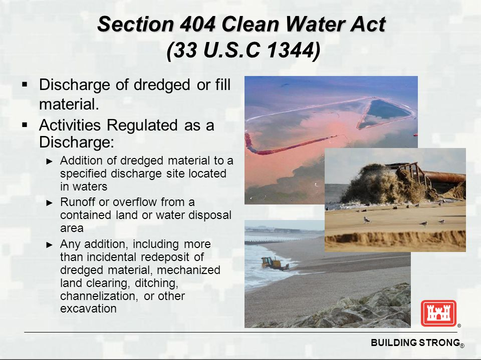 BUILDING STRONG ® Section 404 Clean Water Act Section 404 Clean Water Act (33 U.S.C 1344)  Discharge of dredged or fill material.  Activities Regula