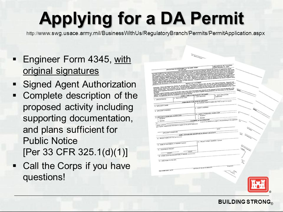 BUILDING STRONG ® Applying for a DA Permit  Engineer Form 4345, with original signatures  Signed Agent Authorization  Complete description of the p
