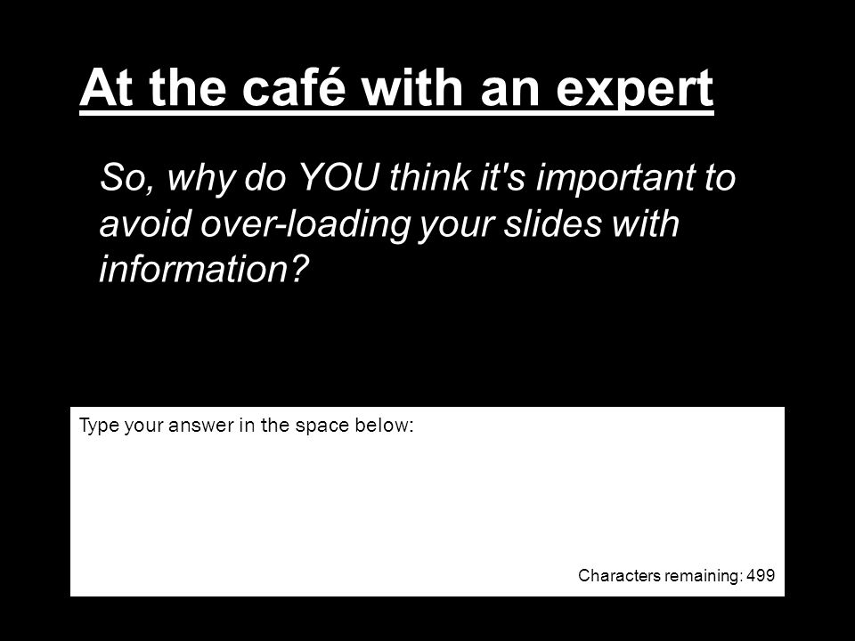 So, why do YOU think it s important to avoid over-loading your slides with information.
