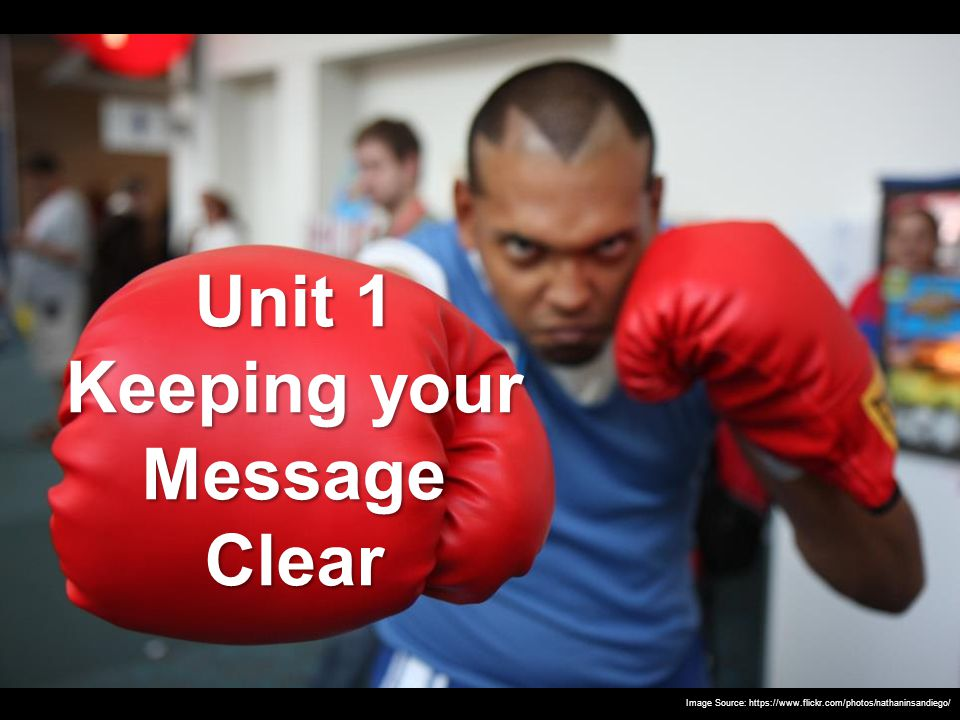 Unit 1 Keeping your Message Clear Image Source: https://www.flickr.com/photos/nathaninsandiego/