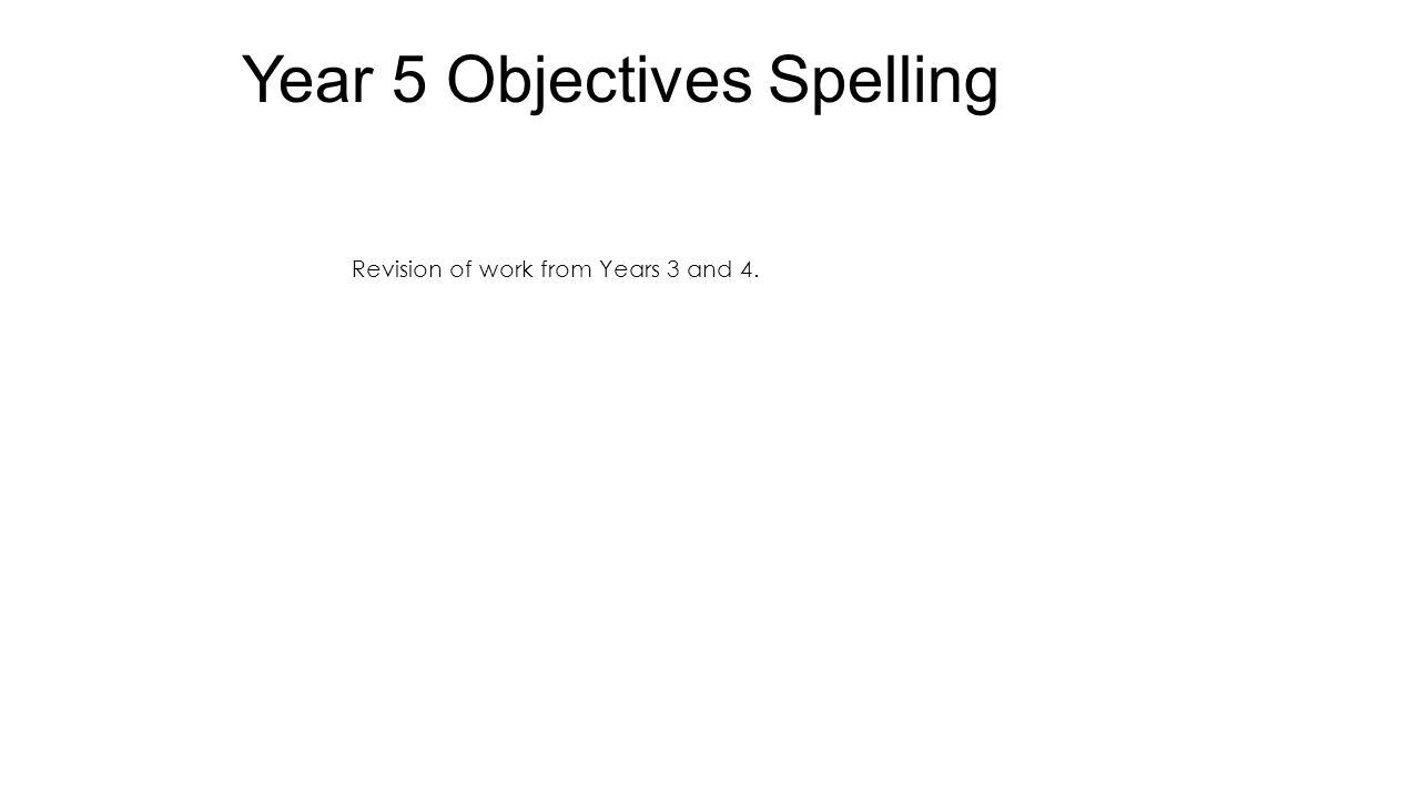 Year 5 Objectives Spelling Revision of work from Years 3 and 4.