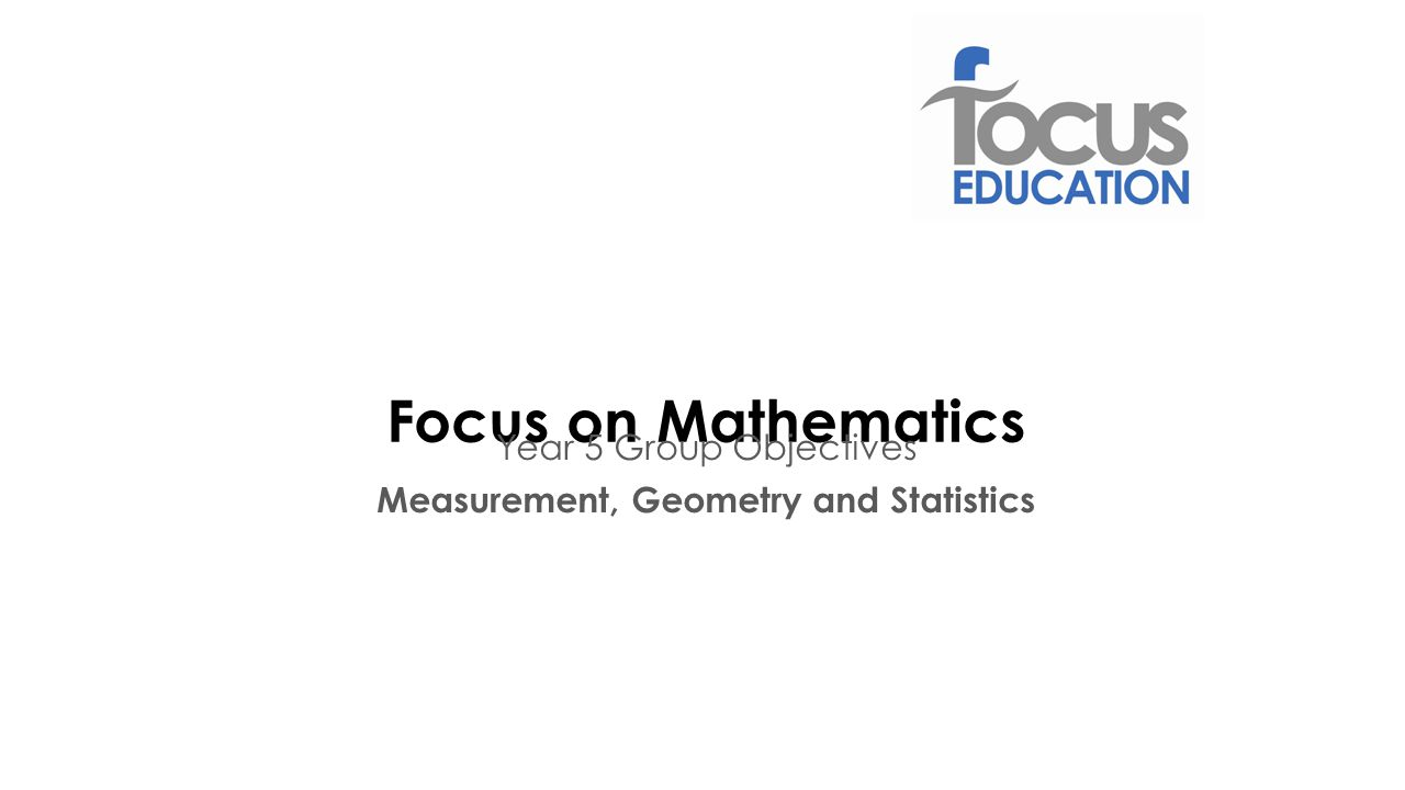 Focus on Mathematics Year 5 Group Objectives Measurement, Geometry and Statistics