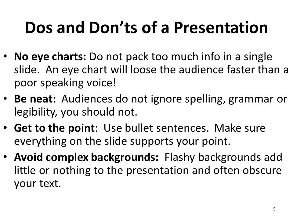 Dos and Don'ts of a Presentation No eye charts: Do not pack too much info in a single slide.