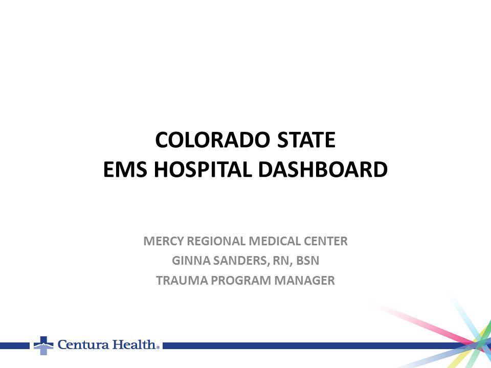 COLORADO STATE EMS HOSPITAL DASHBOARD MERCY REGIONAL MEDICAL CENTER GINNA SANDERS, RN, BSN TRAUMA PROGRAM MANAGER