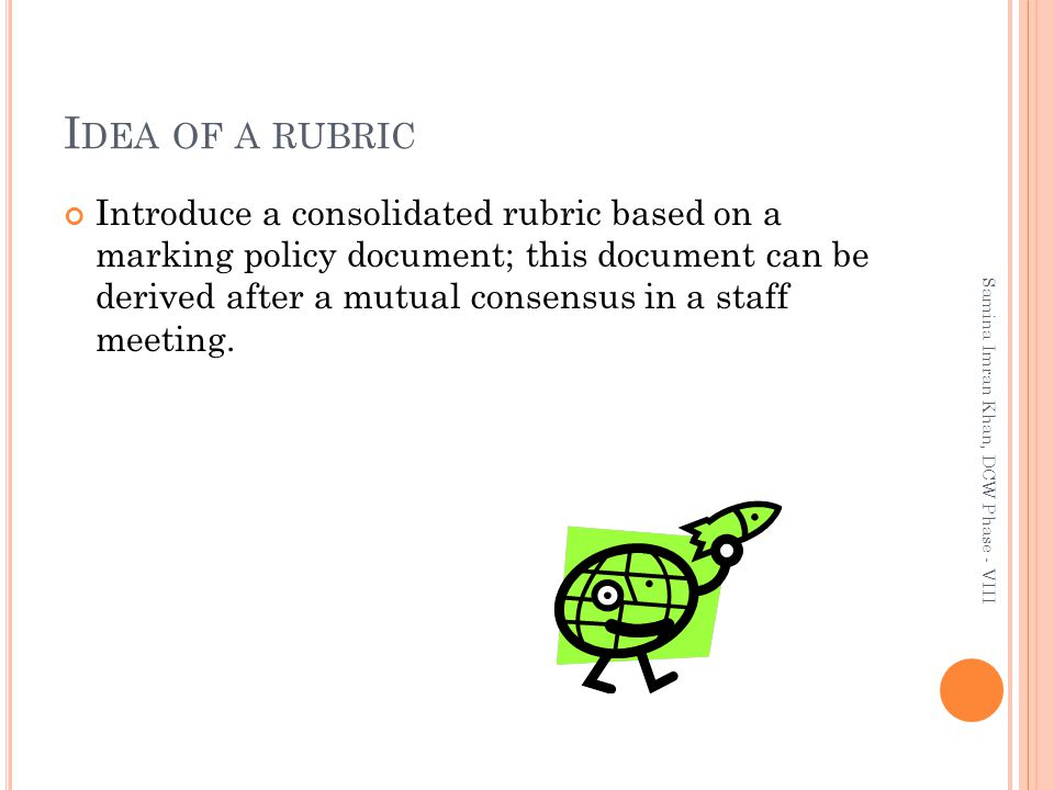 I DEA OF A RUBRIC Introduce a consolidated rubric based on a marking policy document; this document can be derived after a mutual consensus in a staff meeting.