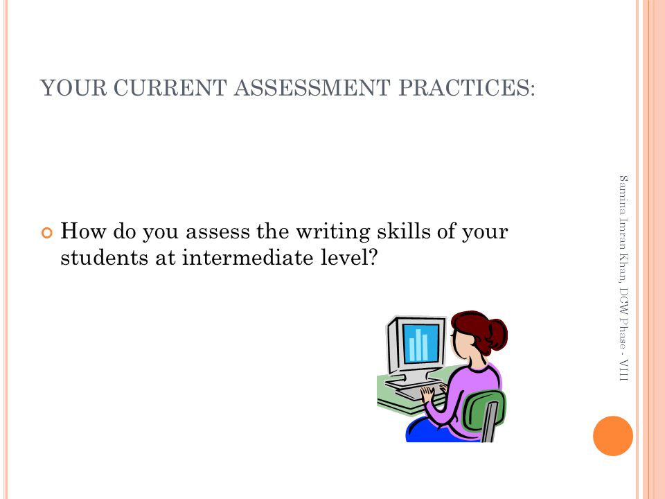 YOUR CURRENT ASSESSMENT PRACTICES: How do you assess the writing skills of your students at intermediate level.