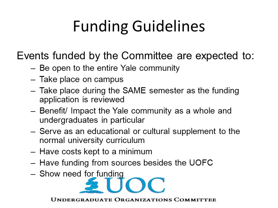 Funding Guidelines Events funded by the Committee are expected to: –Be open to the entire Yale community –Take place on campus –Take place during the SAME semester as the funding application is reviewed –Benefit/ Impact the Yale community as a whole and undergraduates in particular –Serve as an educational or cultural supplement to the normal university curriculum –Have costs kept to a minimum –Have funding from sources besides the UOFC –Show need for funding