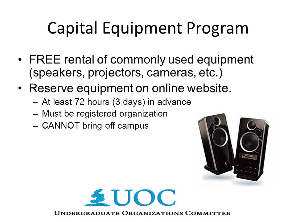 Capital Equipment Program FREE rental of commonly used equipment (speakers, projectors, cameras, etc.) Reserve equipment on online website.