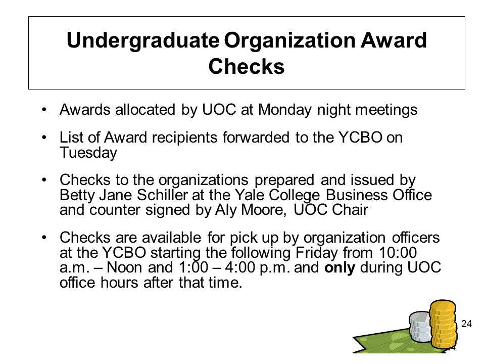 24 Undergraduate Organization Award Checks Awards allocated by UOC at Monday night meetings List of Award recipients forwarded to the YCBO on Tuesday Checks to the organizations prepared and issued by Betty Jane Schiller at the Yale College Business Office and counter signed by Aly Moore, UOC Chair Checks are available for pick up by organization officers at the YCBO starting the following Friday from 10:00 a.m.