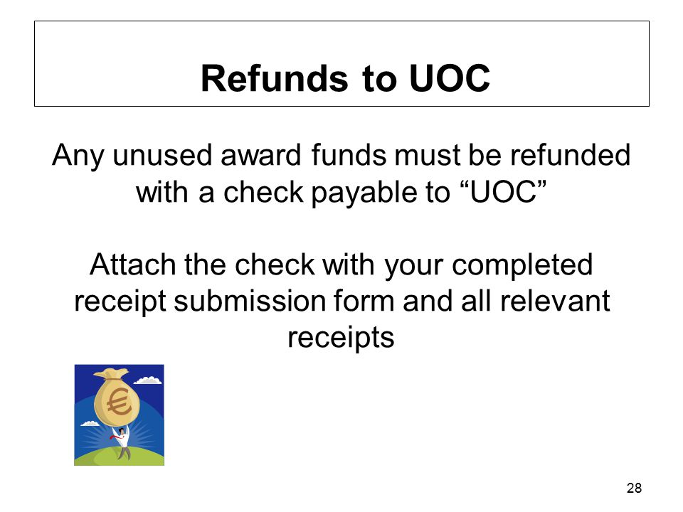 28 Refunds to UOC Any unused award funds must be refunded with a check payable to UOC Attach the check with your completed receipt submission form and all relevant receipts