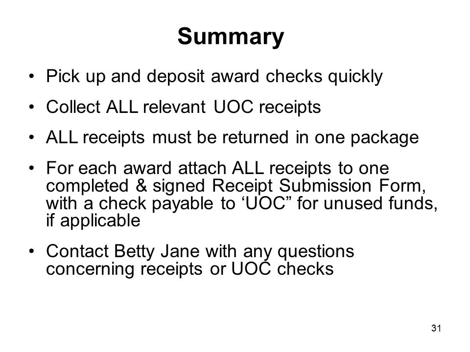 Summary Pick up and deposit award checks quickly Collect ALL relevant UOC receipts ALL receipts must be returned in one package For each award attach ALL receipts to one completed & signed Receipt Submission Form, with a check payable to 'UOC for unused funds, if applicable Contact Betty Jane with any questions concerning receipts or UOC checks 31