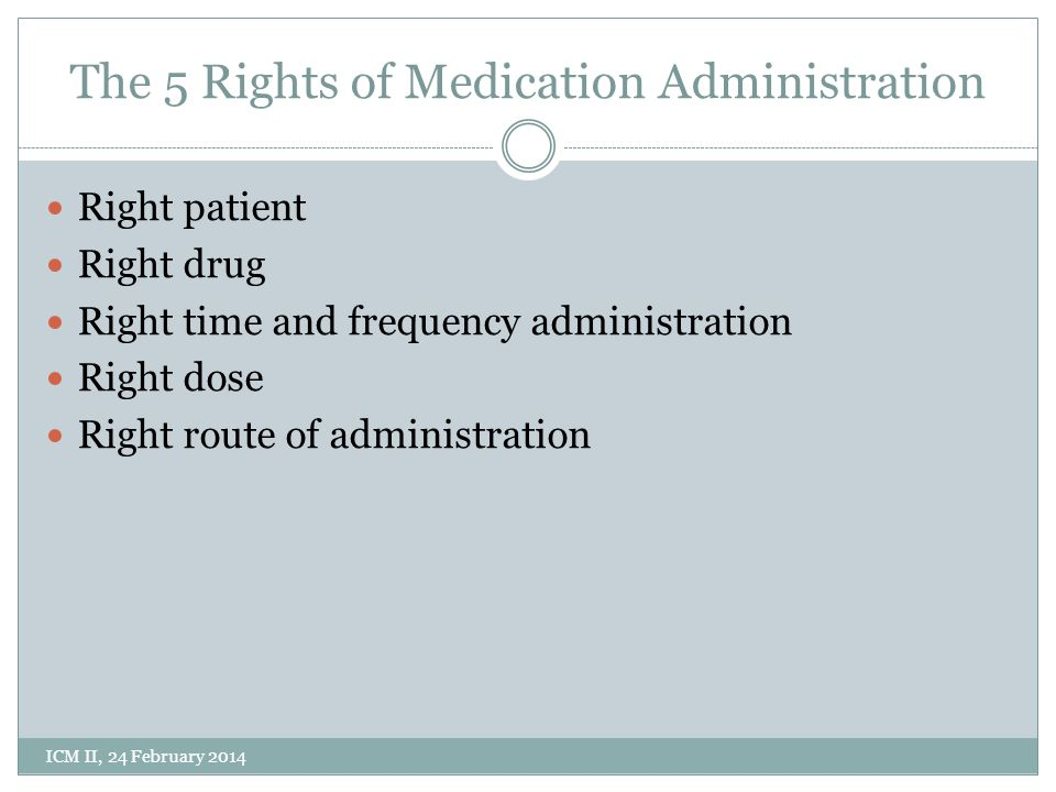 The 5 Rights of Medication Administration Right patient Right drug Right time and frequency administration Right dose Right route of administration ICM II, 24 February 2014