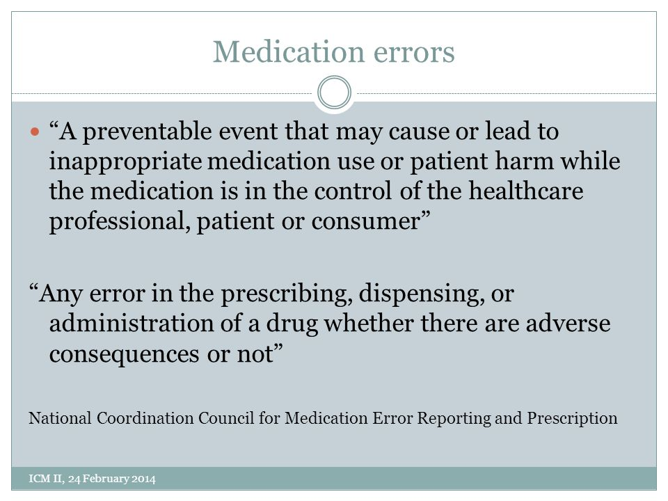 Medication errors A preventable event that may cause or lead to inappropriate medication use or patient harm while the medication is in the control of the healthcare professional, patient or consumer Any error in the prescribing, dispensing, or administration of a drug whether there are adverse consequences or not National Coordination Council for Medication Error Reporting and Prescription ICM II, 24 February 2014