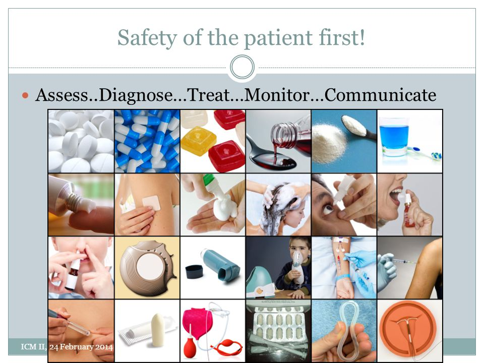 Safety of the patient first! Assess..Diagnose…Treat…Monitor…Communicate ICM II, 24 February 2014
