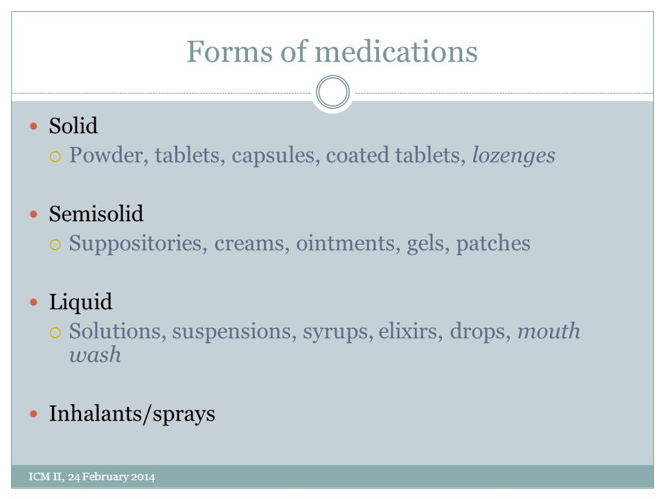 Forms of medications Solid  Powder, tablets, capsules, coated tablets, lozenges Semisolid  Suppositories, creams, ointments, gels, patches Liquid  Solutions, suspensions, syrups, elixirs, drops, mouth wash Inhalants/sprays ICM II, 24 February 2014
