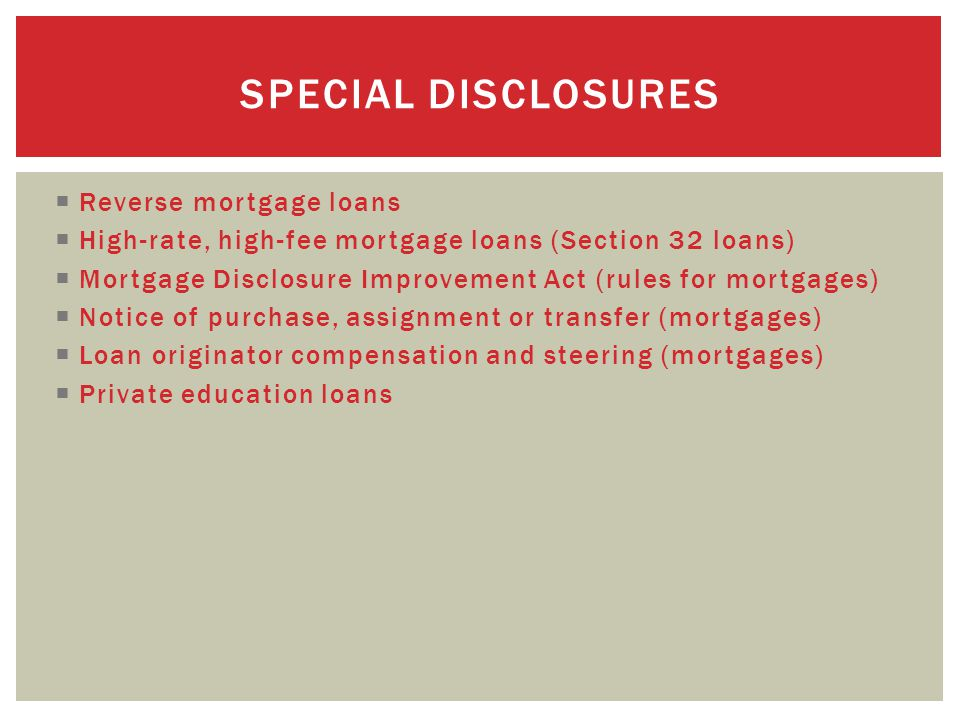  Reverse mortgage loans  High-rate, high-fee mortgage loans (Section 32 loans)  Mortgage Disclosure Improvement Act (rules for mortgages)  Notice of purchase, assignment or transfer (mortgages)  Loan originator compensation and steering (mortgages)  Private education loans SPECIAL DISCLOSURES