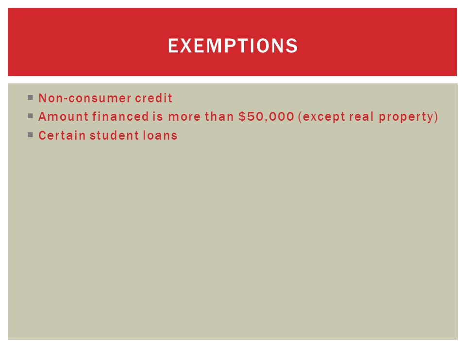  Non-consumer credit  Amount financed is more than $50,000 (except real property)  Certain student loans EXEMPTIONS