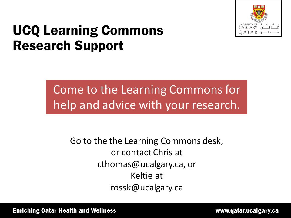 www.qatar.ucalgary.caEnriching Qatar Health and Wellnesswww.qatar.ucalgary.caEnriching Qatar Health and Wellness UCQ Learning Commons Research Support Come to the Learning Commons for help and advice with your research.