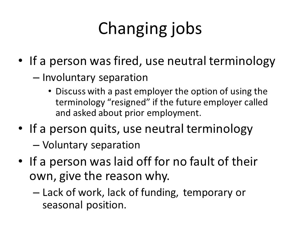 Changing jobs If a person was fired, use neutral terminology – Involuntary separation Discuss with a past employer the option of using the terminology