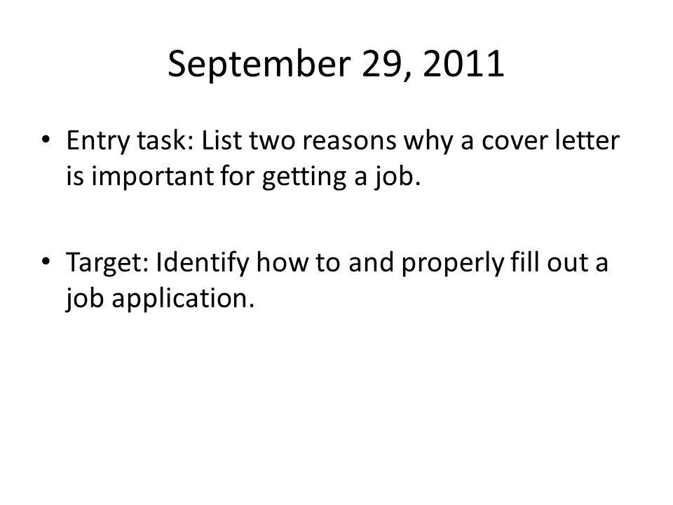September 29, 2011 Entry task: List two reasons why a cover letter is important for getting a job. Target: Identify how to and properly fill out a job