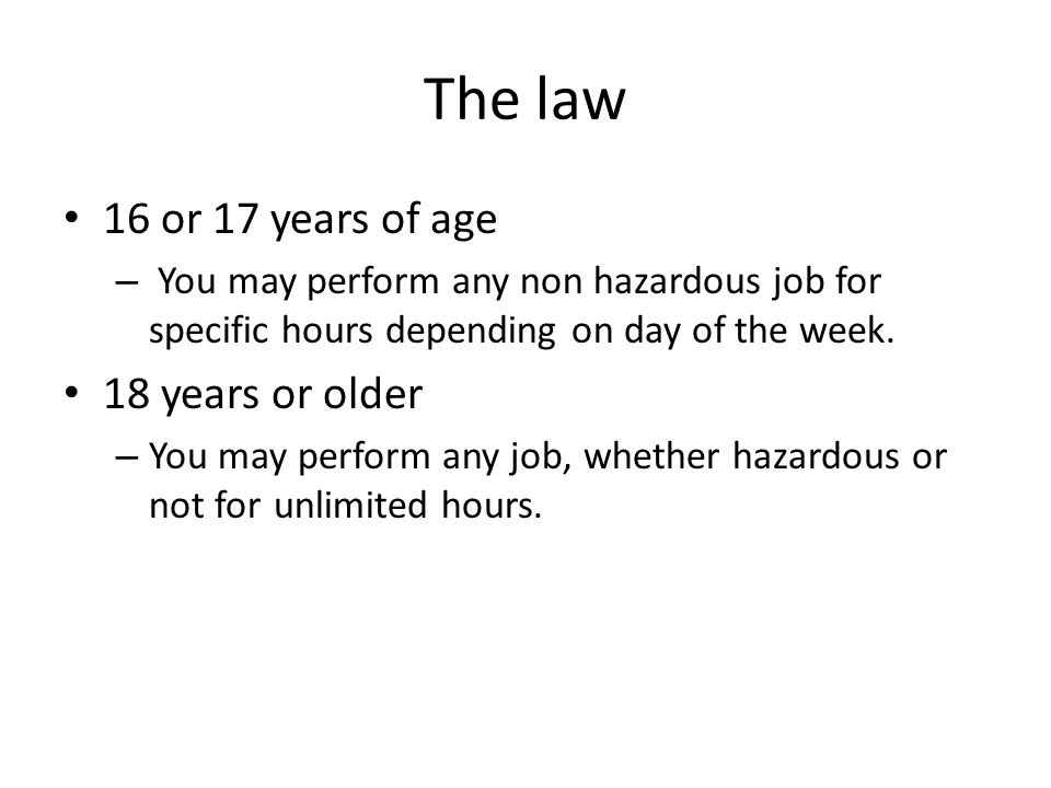 The law 16 or 17 years of age – You may perform any non hazardous job for specific hours depending on day of the week. 18 years or older – You may per