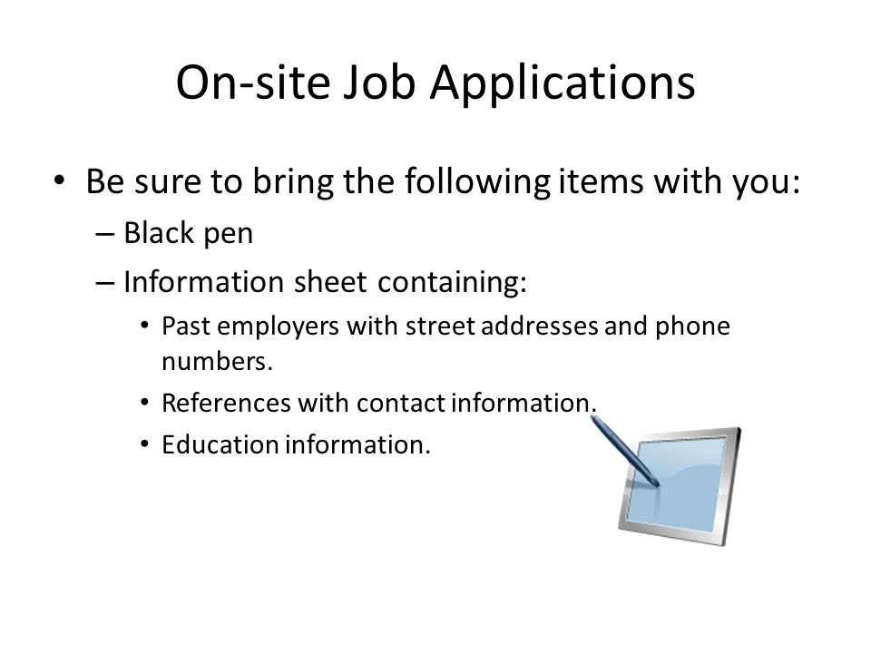 On-site Job Applications Be sure to bring the following items with you: – Black pen – Information sheet containing: Past employers with street address