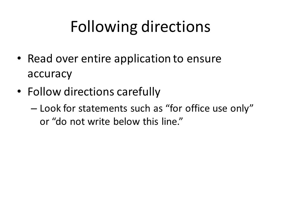 """Following directions Read over entire application to ensure accuracy Follow directions carefully – Look for statements such as """"for office use only"""" o"""
