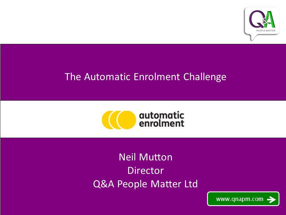 The Automatic Enrolment Challenge Neil Mutton Director Q&A People Matter Ltd www.qnapm.com
