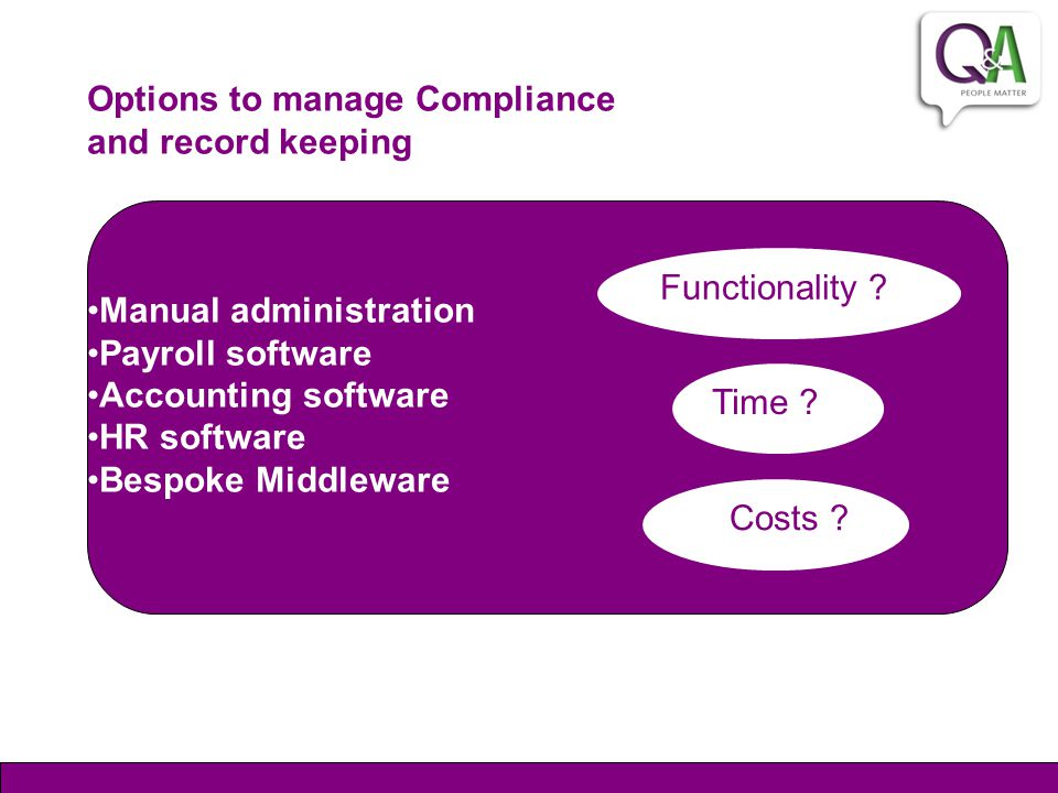 Options to manage Compliance and record keeping Manual administration Payroll software Accounting software HR software Bespoke Middleware Functionalit