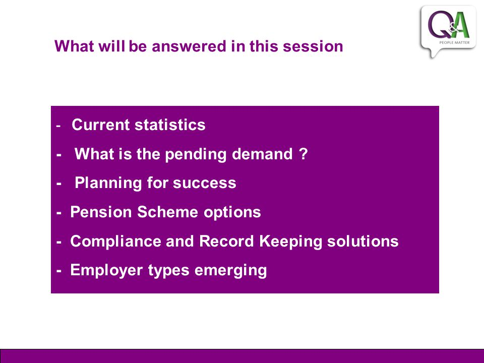 What will be answered in this session - Current statistics - What is the pending demand ? - Planning for success - Pension Scheme options - Compliance