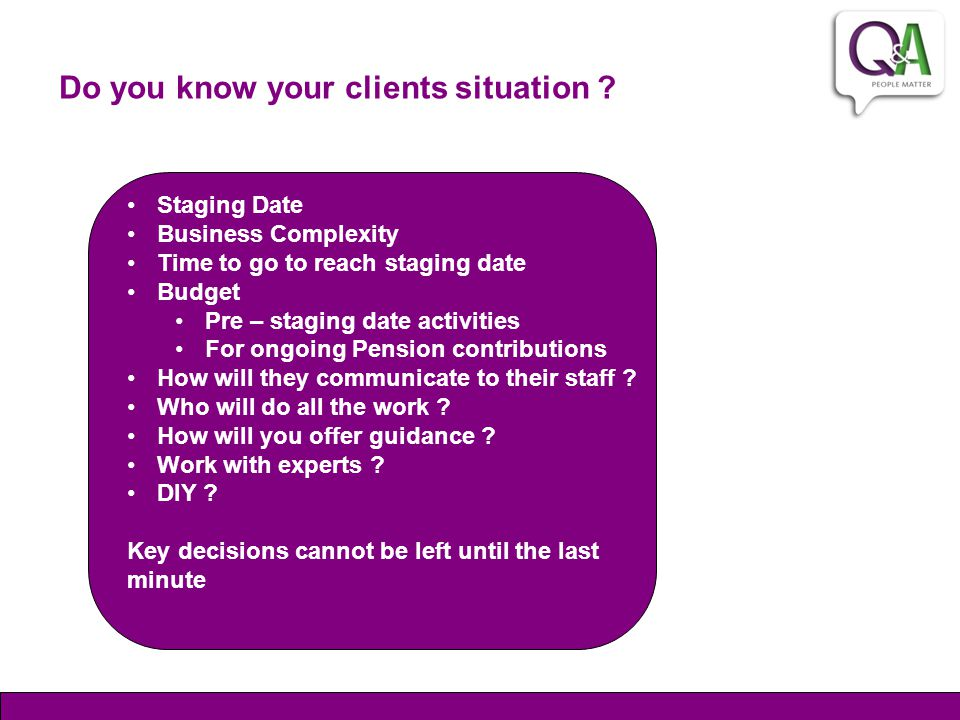Do you know your clients situation ? Staging Date Business Complexity Time to go to reach staging date Budget Pre – staging date activities For ongoin