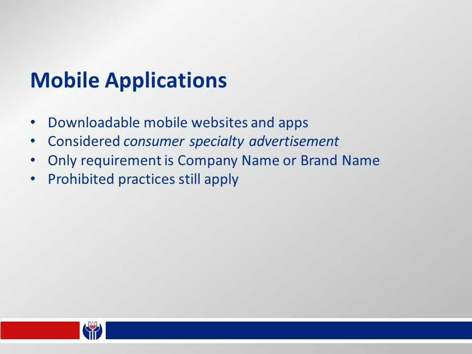 Mobile Applications Downloadable mobile websites and apps Considered consumer specialty advertisement Only requirement is Company Name or Brand Name Prohibited practices still apply