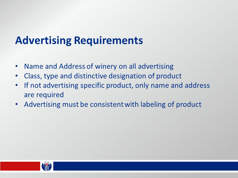 Advertising Requirements Name and Address of winery on all advertising Class, type and distinctive designation of product If not advertising specific product, only name and address are required Advertising must be consistent with labeling of product