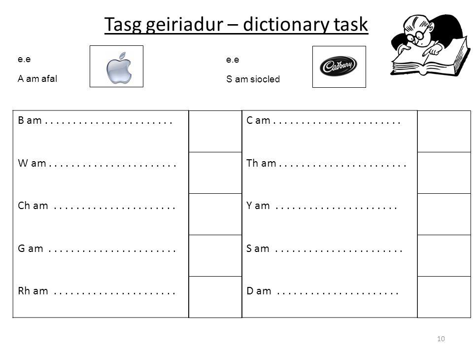 Tasg geiriadur – dictionary task 10 e.e A am afal e.e S am siocled B am....................... W am....................... Ch am......................