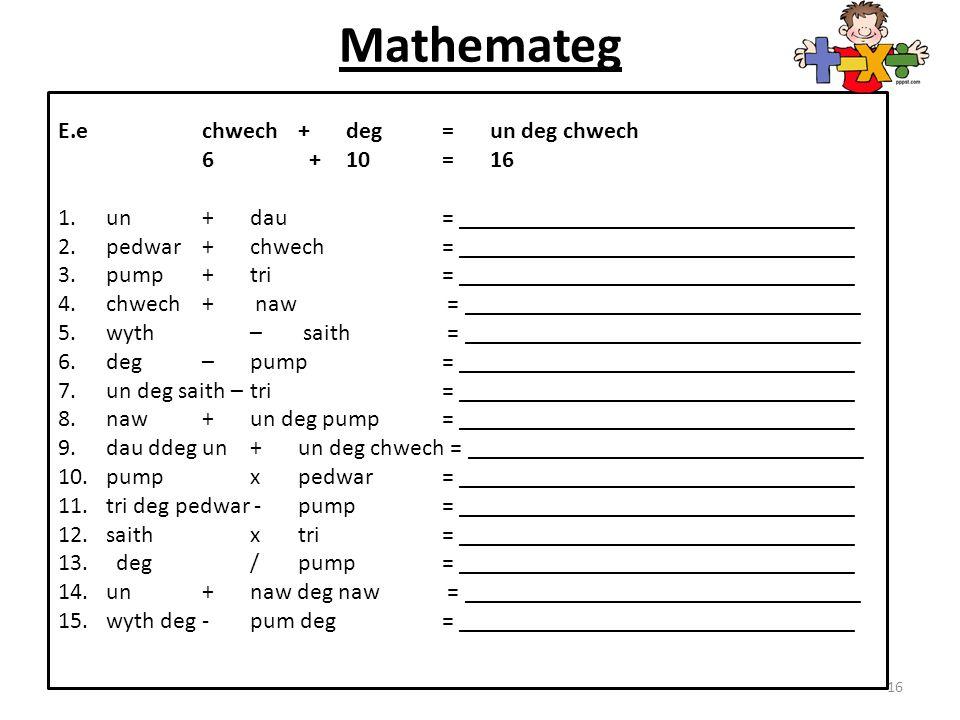Mathemateg 16 E.e chwech + deg = un deg chwech 6 + 10 = 16 1. un + dau = _________________________________ 2. pedwar+ chwech = _______________________