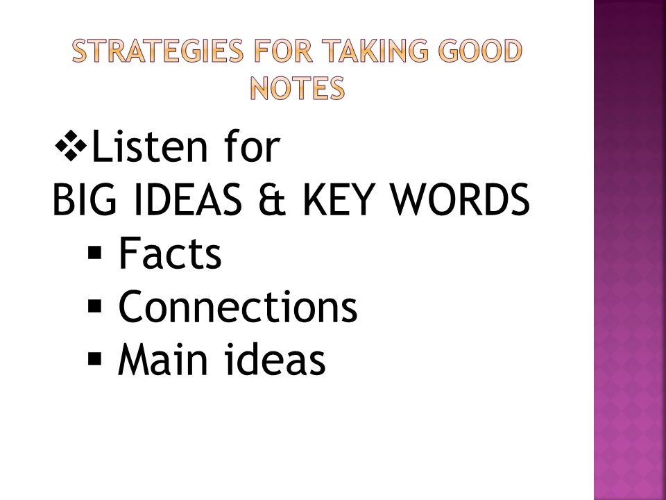  Listen for BIG IDEAS & KEY WORDS  Facts  Connections  Main ideas