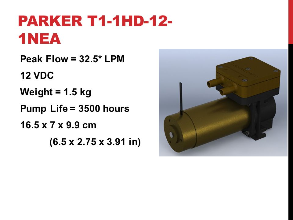 PARKER T1-1HD-12- 1NEA Peak Flow = 32.5* LPM 12 VDC Weight = 1.5 kg Pump Life = 3500 hours 16.5 x 7 x 9.9 cm (6.5 x 2.75 x 3.91 in)