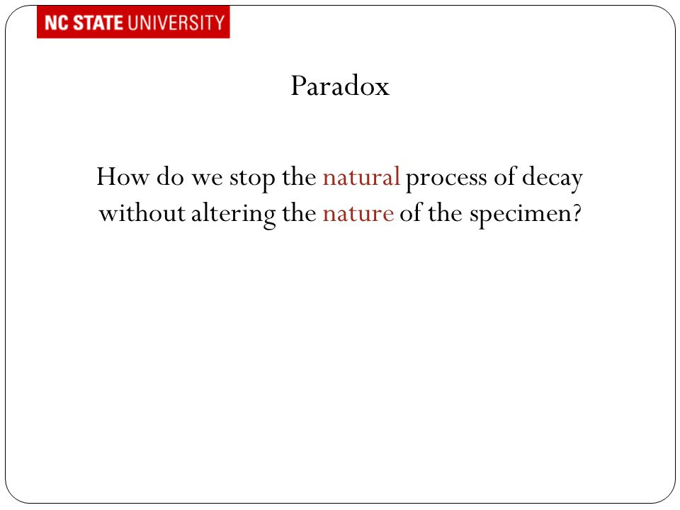 Paradox How do we stop the natural process of decay without altering the nature of the specimen?