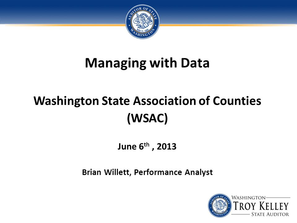 Managing with Data Washington State Association of Counties (WSAC) June 6 th, 2013 Brian Willett, Performance Analyst