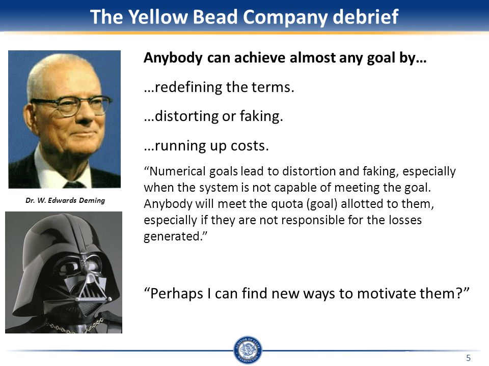 "5 The Yellow Bead Company debrief Anybody can achieve almost any goal by… …redefining the terms. …distorting or faking. …running up costs. ""Numerical"