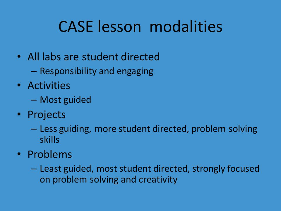 CASE lesson modalities All labs are student directed – Responsibility and engaging Activities – Most guided Projects – Less guiding, more student directed, problem solving skills Problems – Least guided, most student directed, strongly focused on problem solving and creativity