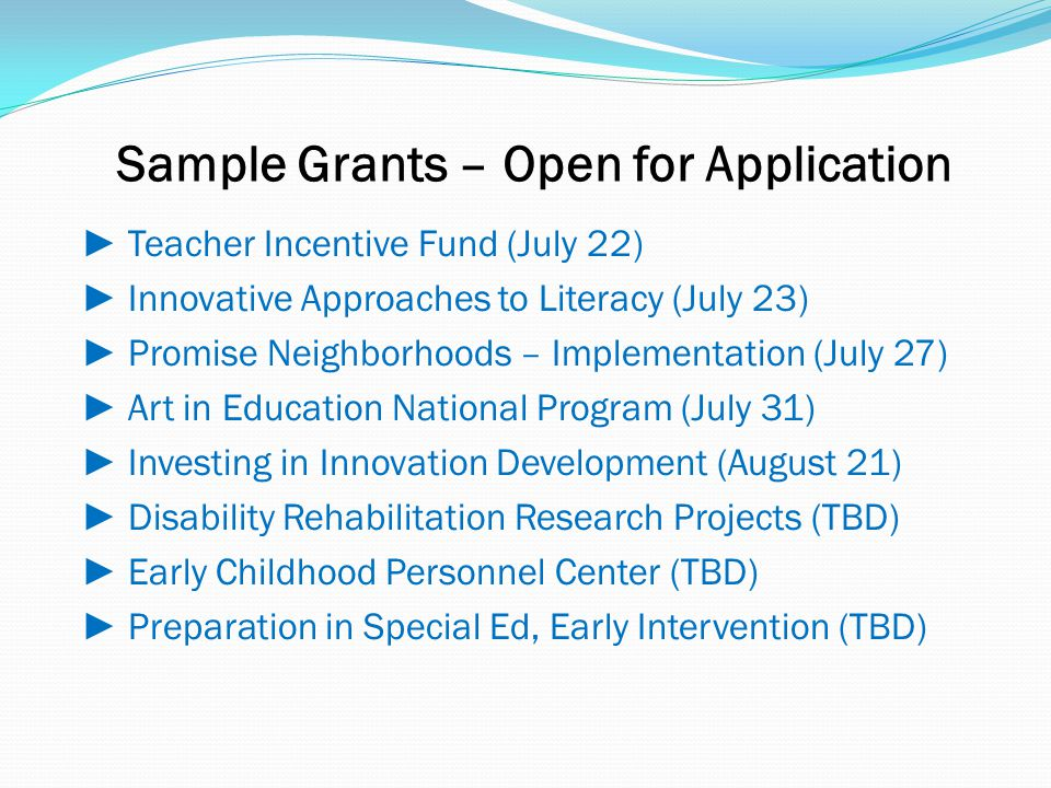 Sample Grants – Open for Application ► Teacher Incentive Fund (July 22) ► Innovative Approaches to Literacy (July 23) ► Promise Neighborhoods – Implementation (July 27) ► Art in Education National Program (July 31) ► Investing in Innovation Development (August 21) ► Disability Rehabilitation Research Projects (TBD) ► Early Childhood Personnel Center (TBD) ► Preparation in Special Ed, Early Intervention (TBD)