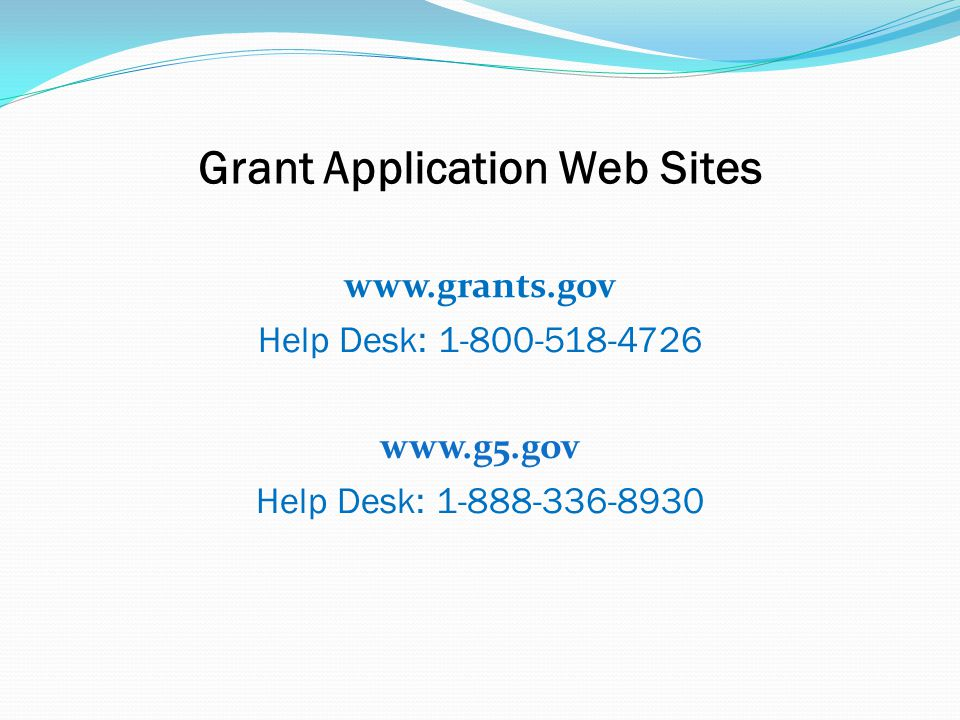 Grant Application Web Sites www.grants.gov Help Desk: 1-800-518-4726 www.g5.gov Help Desk: 1-888-336-8930
