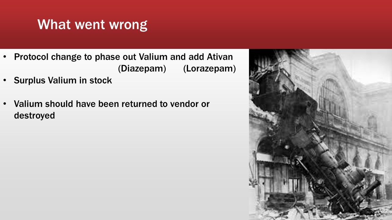 What went wrong Protocol change to phase out Valium and add Ativan (Diazepam) (Lorazepam) Surplus Valium in stock Valium should have been returned to vendor or destroyed