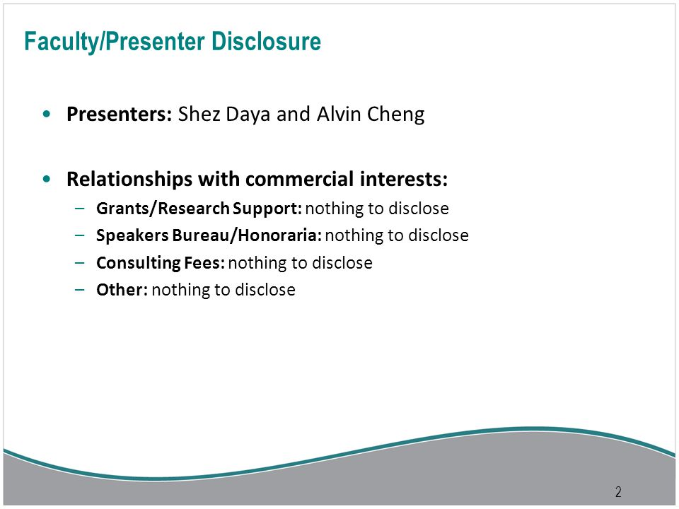 2 Faculty/Presenter Disclosure Presenters: Shez Daya and Alvin Cheng Relationships with commercial interests: –Grants/Research Support: nothing to disclose –Speakers Bureau/Honoraria: nothing to disclose –Consulting Fees: nothing to disclose –Other: nothing to disclose