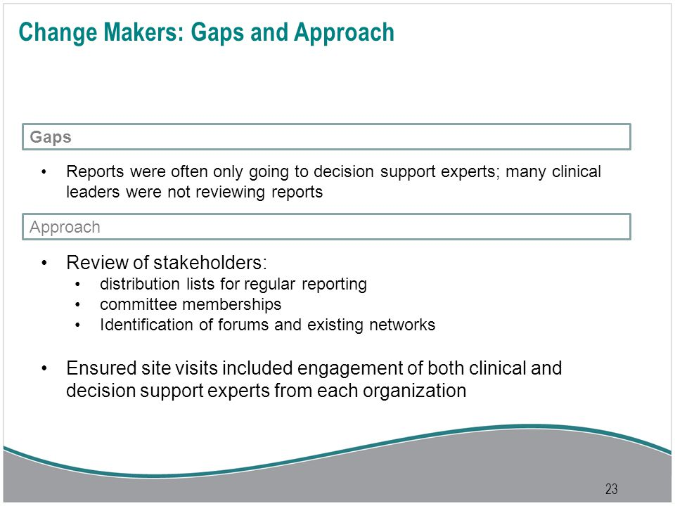 23 Change Makers: Gaps and Approach Review of stakeholders: distribution lists for regular reporting committee memberships Identification of forums and existing networks Ensured site visits included engagement of both clinical and decision support experts from each organization Reports were often only going to decision support experts; many clinical leaders were not reviewing reports Gaps Approach