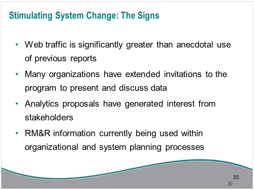 30 Stimulating System Change: The Signs Web traffic is significantly greater than anecdotal use of previous reports Many organizations have extended invitations to the program to present and discuss data Analytics proposals have generated interest from stakeholders RM&R information currently being used within organizational and system planning processes 30